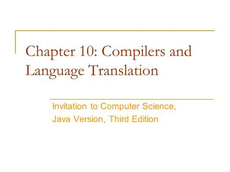 Chapter 10: Compilers and Language Translation Invitation to Computer Science, Java Version, Third Edition.