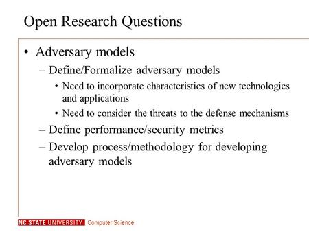 Computer Science Open Research Questions Adversary models –Define/Formalize adversary models Need to incorporate characteristics of new technologies and.