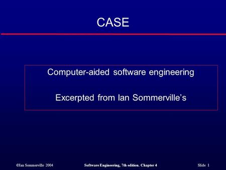 ©Ian Sommerville 2004Software Engineering, 7th edition. Chapter 4 Slide 1 CASE Computer-aided software engineering Excerpted from Ian Sommerville's.