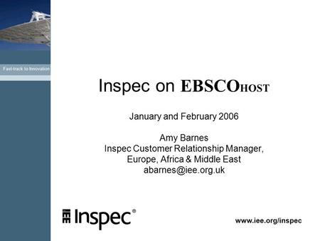 Fast-track to Innovation www.iee.org/inspec Inspec on EBSCO HOST January and February 2006 Amy Barnes Inspec Customer Relationship Manager, Europe, Africa.