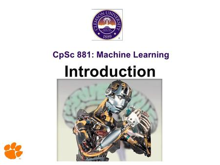 CpSc 881: Machine Learning Introduction. 2 Copy Right Notice Most slides in this presentation are adopted from slides of text book and various sources.