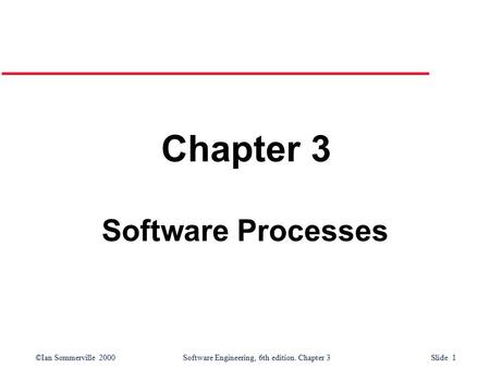 ©Ian Sommerville 2000 Software Engineering, 6th edition. Chapter 3 Slide 1 Chapter 3 Software Processes.