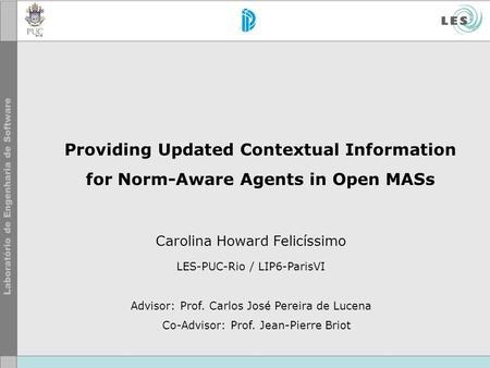Providing Updated Contextual Information for Norm-Aware Agents in Open MASs Carolina Howard Felicíssimo LES-PUC-Rio / LIP6-ParisVI Advisor: Prof. Carlos.