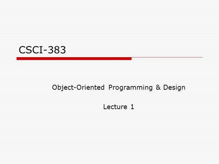 CSCI-383 Object-Oriented Programming & Design Lecture 1.