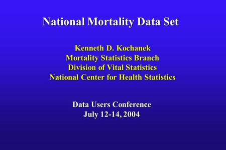 National Mortality Data Set Kenneth D. Kochanek Mortality Statistics Branch Division of Vital Statistics National Center for Health Statistics Data Users.