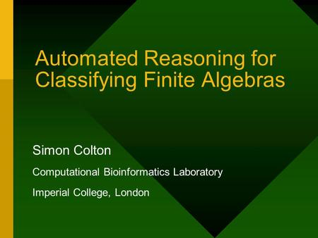 Automated Reasoning for Classifying Finite Algebras Simon Colton Computational Bioinformatics Laboratory Imperial College, London.