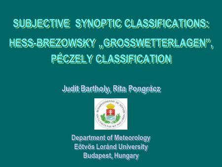 Department of Meteorology Eötvös Loránd University Budapest, Hungary Judit Bartholy, Rita Pongrácz SUBJECTIVE SYNOPTIC CLASSIFICATIONS: HESS-BREZOWSKY.