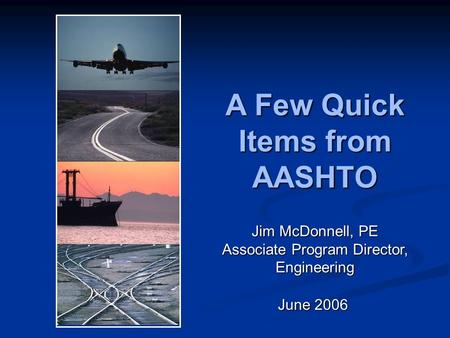 A Few Quick Items from AASHTO June 2006 Jim McDonnell, PE Associate Program Director, Engineering.