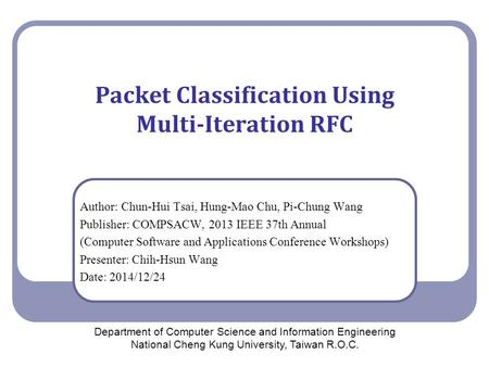 Packet Classification Using Multi-Iteration RFC Author: Chun-Hui Tsai, Hung-Mao Chu, Pi-Chung Wang Publisher: COMPSACW, 2013 IEEE 37th Annual (Computer.