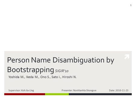  Person Name Disambiguation by Bootstrapping SIGIR'10 Yoshida M., Ikeda M., Ono S., Sato I., Hiroshi N. Supervisor: Koh Jia-Ling Presenter: Nonhlanhla.