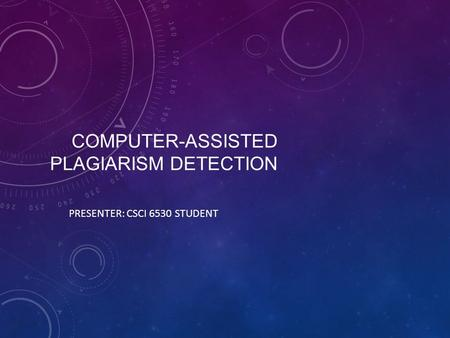 COMPUTER-ASSISTED PLAGIARISM DETECTION PRESENTER: CSCI 6530 STUDENT.