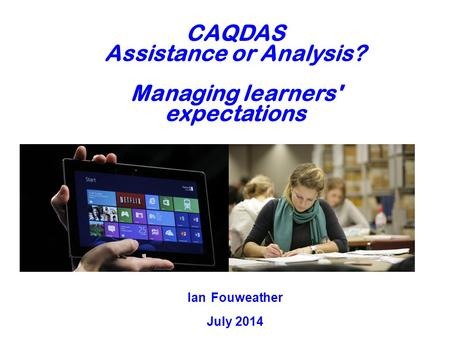 CAQDAS Assistance or Analysis? Managing learners' expectations Ian Fouweather July 2014.