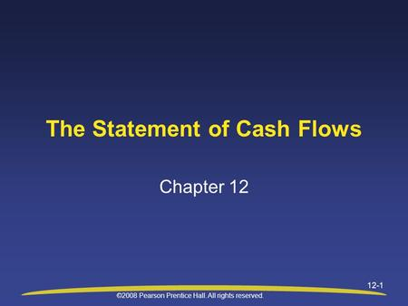 ©2008 Pearson Prentice Hall. All rights reserved. 12-1 The Statement of Cash Flows Chapter 12.