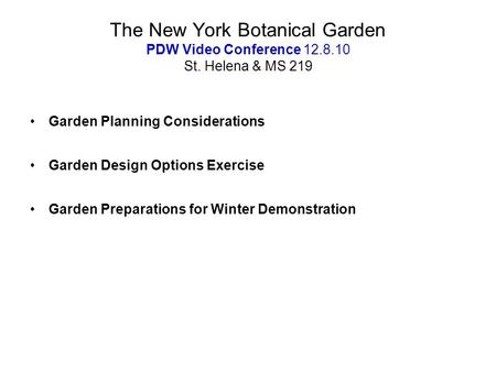 The New York Botanical Garden PDW Video Conference 12.8.10 St. Helena & MS 219 Garden Planning Considerations Garden Design Options Exercise Garden Preparations.