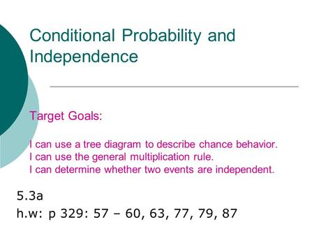 Conditional Probability and Independence Target Goals: I can use a tree diagram to describe chance behavior. I can use the general multiplication rule.