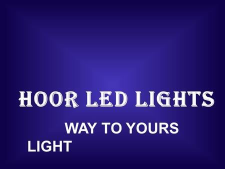 HOOR LED LIGHTS WAY TO YOURS LIGHT. HOOR LED LIGHTS ABOUT THE COMPANY  INCEPTED IN THE 2010, HOOR LED LIGHTS IN ONE OF THE RENOWNED MANUFACTURES SUPPLIERS.