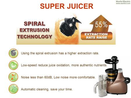 SUPER JUICER Using the spiral extrusion has a higher extraction rate. Low-speed reduce juice oxidation, more authentic nutrients. Noise less than 60dB,