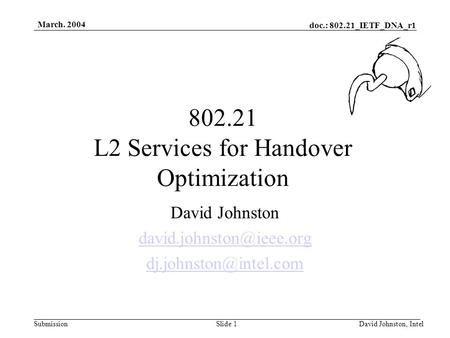 Doc.: 802.21_IETF_DNA_r1 Submission March. 2004 David Johnston, IntelSlide 1 802.21 L2 Services for Handover Optimization David Johnston
