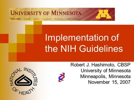 Implementation of the NIH Guidelines Robert J. Hashimoto, CBSP University of Minnesota Minneapolis, Minnesota November 15, 2007.