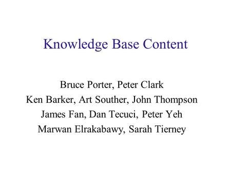Knowledge Base Content Bruce Porter, Peter Clark Ken Barker, Art Souther, John Thompson James Fan, Dan Tecuci, Peter Yeh Marwan Elrakabawy, Sarah Tierney.