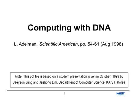1 Computing with DNA L. Adelman, Scientific American, pp. 54-61 (Aug 1998) Note: This ppt file is based on a student presentation given in October, 1999.