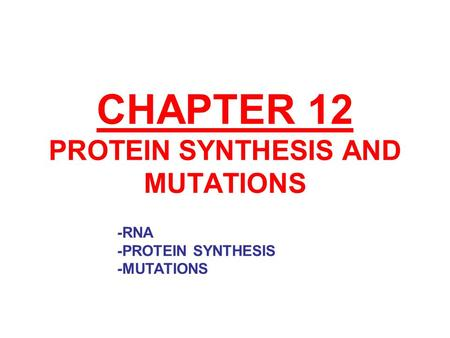 CHAPTER 12 PROTEIN SYNTHESIS AND MUTATIONS -RNA -PROTEIN SYNTHESIS -MUTATIONS.