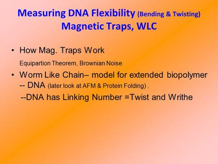 Measuring DNA Flexibility (Bending & Twisting) Magnetic Traps, WLC How Mag. Traps Work Equipartion Theorem, Brownian Noise Worm Like Chain– model for extended.