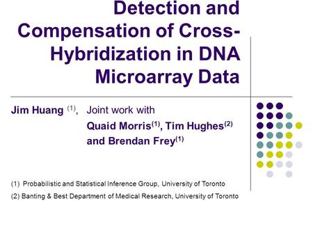 Detection and Compensation of Cross- Hybridization in DNA Microarray Data Joint work with Quaid Morris (1), Tim Hughes (2) and Brendan Frey (1) (1)Probabilistic.
