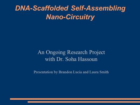 DNA-Scaffolded Self-Assembling Nano-Circuitry An Ongoing Research Project with Dr. Soha Hassoun Presentation by Brandon Lucia and Laura Smith.