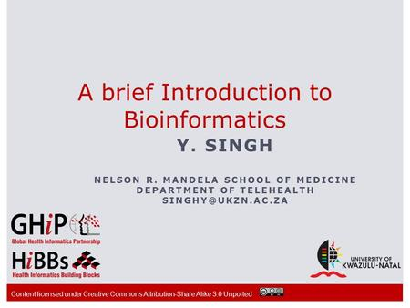 A brief Introduction to Bioinformatics Y. SINGH NELSON R. MANDELA SCHOOL OF MEDICINE DEPARTMENT OF TELEHEALTH Content licensed under.