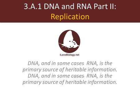 3.A.1 DNA and RNA Part II: Replication cases DNA, and in some cases RNA, is the primary source of heritable information. DNA, and in some cases RNA, is.