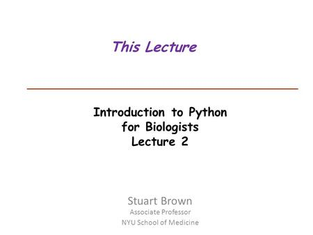 Introduction to Python for Biologists Lecture 2 This Lecture Stuart Brown Associate Professor NYU School of Medicine.