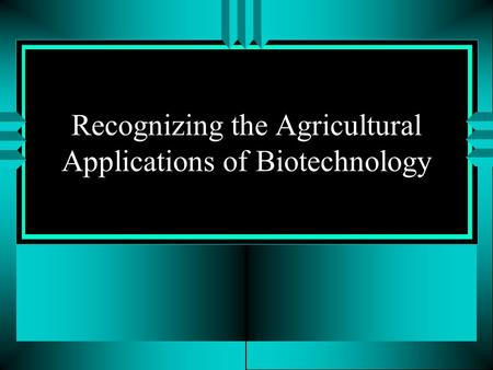 Recognizing the Agricultural Applications of Biotechnology.
