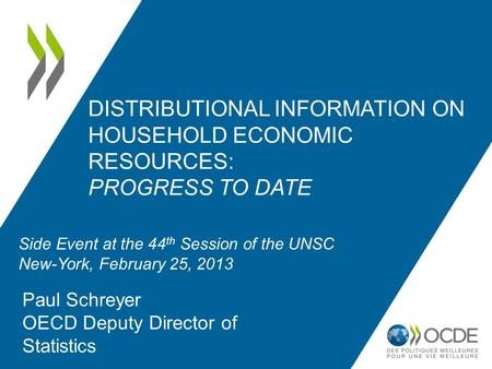 DISTRIBUTIONAL INFORMATION ON HOUSEHOLD ECONOMIC RESOURCES: PROGRESS TO DATE Paul Schreyer OECD Deputy Director of Statistics Side Event at the 44 th Session.