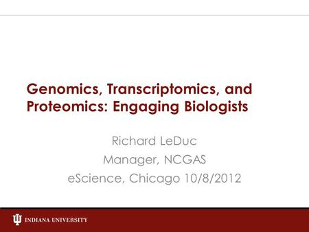 Genomics, Transcriptomics, and Proteomics: Engaging Biologists Richard LeDuc Manager, NCGAS eScience, Chicago 10/8/2012.