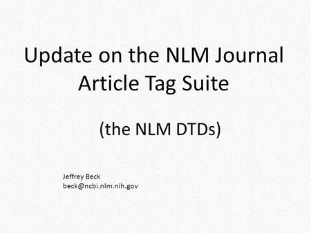 (the NLM DTDs) Update on the NLM Journal Article Tag Suite Jeffrey Beck