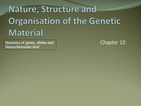 Chapter 10 Discovery of genes, alleles and Deoxyribonucleic Acid.