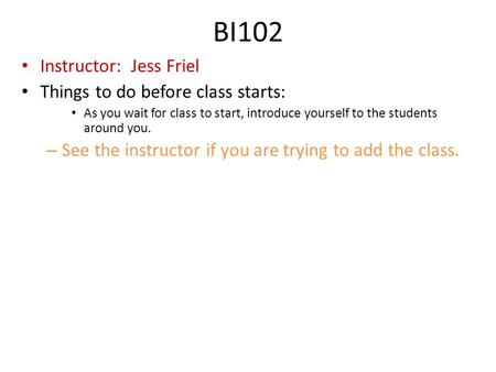 BI102 Instructor: Jess Friel Things to do before class starts: As you wait for class to start, introduce yourself to the students around you. – See the.
