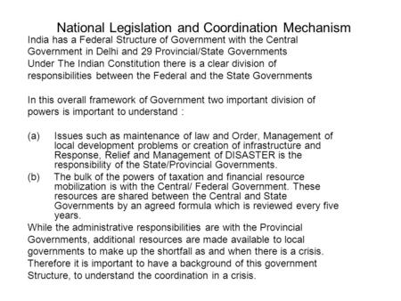 National Legislation and Coordination Mechanism India has a Federal Structure of Government with the Central Government in Delhi and 29 Provincial/State.