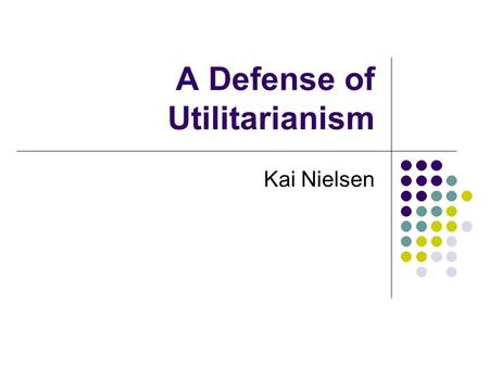 A Defense of Utilitarianism Kai Nielsen. What is Nielsen arguing? Nielsen's argument is against the idea that there is a privileged set of moral principles.
