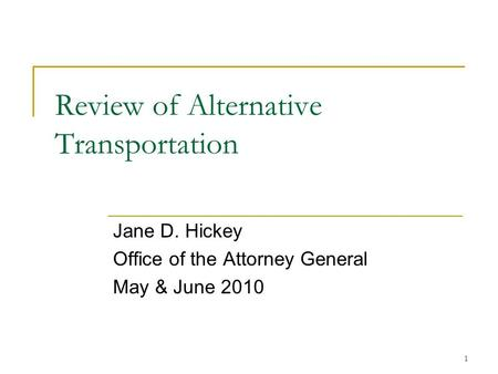 1 Review of Alternative Transportation Jane D. Hickey Office of the Attorney General May & June 2010.