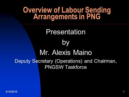 3/10/20151 Overview of Labour Sending Arrangements in PNG Presentation by Mr. Alexis Maino Deputy Secretary (Operations) and Chairman, PNGSW Taskforce.