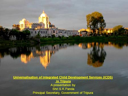 Universalisation of Integrated Child Development Services (ICDS) in Tripura A presentation by Shri S.K.Panda Principal Secretary, Government of Tripura.