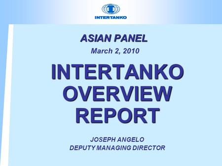 ASIAN PANEL ASIAN PANEL March 2, 2010 INTERTANKO OVERVIEW REPORT JOSEPH ANGELO DEPUTY MANAGING DIRECTOR.