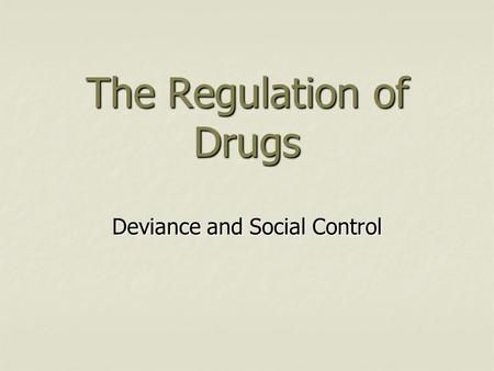 The Regulation of Drugs Deviance and Social Control.