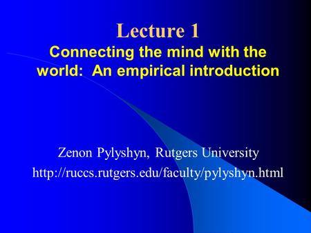 Lecture 1 Connecting the mind with the world: An empirical introduction Zenon Pylyshyn, Rutgers University
