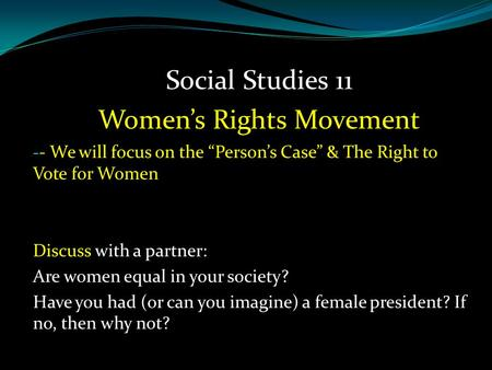 "- - We will focus on the ""Person's Case"" & The Right to Vote for Women Discuss with a partner: Are women equal in your society? Have you had (or can you."
