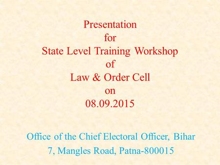Presentation for State Level Training Workshop of Law & Order Cell on 08.09.2015 Office of the Chief Electoral Officer, Bihar 7, Mangles Road, Patna-800015.