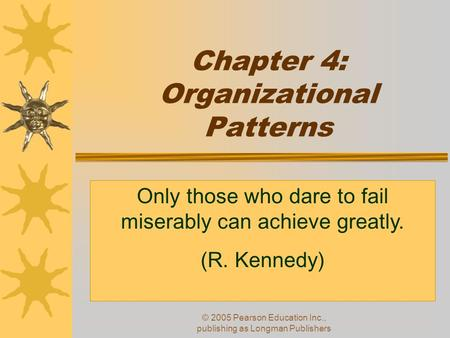 © 2005 Pearson Education Inc., publishing as Longman Publishers Chapter 4: Organizational Patterns Only those who dare to fail miserably can achieve greatly.