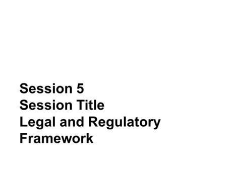 Session 5 Session Title Legal and Regulatory Framework.